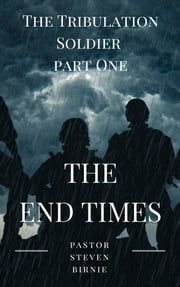 The Tribulation Soldier Part One - The End Times ebook by Pastor Steven Birnie