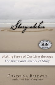 Storycatcher - Making Sense of Our Lives through the Power and Practice of Story ebook by Christina Baldwin