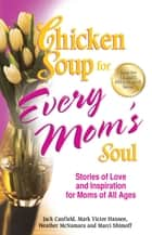 Chicken Soup for Every Mom's Soul - Stories of Love and Inspiration for Moms of All Ages ebook by Jack Canfield, Mark Victor Hansen