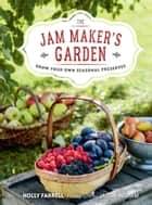 The Jam Maker's Garden - Grow your own seasonal preserves ebook by Holly Farrell, Jason Ingram