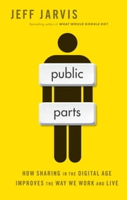 Public Parts - How Sharing in the Digital Age Improves the Way We Work and Live ebook by Jeff Jarvis