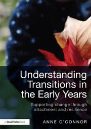 Understanding Transitions in the Early Years - Supporting Change through Attachment and Resilience ebook by Anne O'Connor
