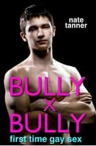 Bully X Bully: First Time Gay Sex ebook by Nate Tanner