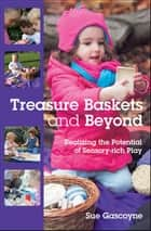 Treasure Baskets And Beyond: Realizing The Potential Of Sensory-Rich Play ebook by Sue Gascoyne