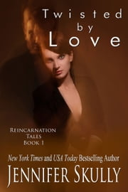 Twisted By Love - Reincarnation Tales, Book 1, a sexy paranormal romance/mystery ebook by Jennifer Skully, Jasmine Haynes