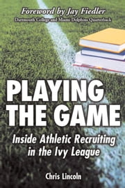 Playing the Game: Inside Athletic Recruiting in the Ivy League ebook by Lincoln, Chris