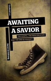 Awaiting a Savior - The Gospel, the New Creation and the End of Poverty ebook by Aaron Armstrong