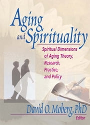 Aging and Spirituality - Spiritual Dimensions of Aging Theory, Research, Practice, and Policy ebook by David O. Moberg