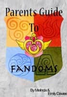 Parents Guide to Fandoms ebook by Melinda Davies, Emily Davies