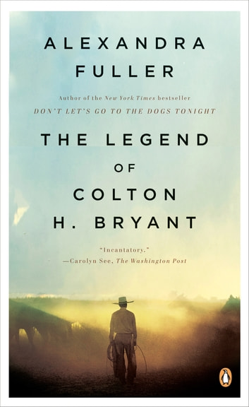 The Legend of Colton H. Bryant eBook by Alexandra Fuller