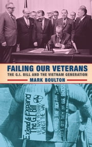 Failing Our Veterans - The G.I. Bill and the Vietnam Generation ebook by Mark Boulton