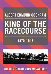 ALBERT EDMUND COCKRAM - KING OF THE RACECOURSE ebook by Robyn  Mary McSweeney