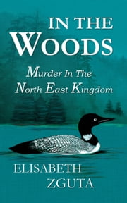 In The Woods: Murder In The North East Kingdom ebook by Elisabeth Zguta