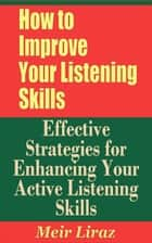 How to Improve Your Listening Skills: Effective Strategies for Enhancing Your Active Listening Skills ebook by Meir Liraz