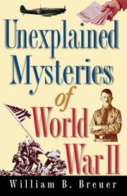 Unexplained Mysteries of World War II ebook by William B. Breuer