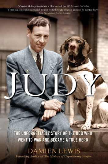 Judy - The Unforgettable Story of the Dog Who Went to War and Became a True Hero ebook by Damien Lewis