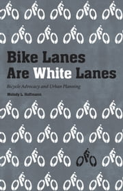 Bike Lanes Are White Lanes - Bicycle Advocacy and Urban Planning ebook by Melody L Hoffmann