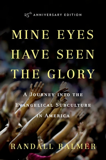 Mine Eyes Have Seen the Glory - A Journey into the Evangelical Subculture in America, 25th Anniversary Edition ebook by Randall Balmer