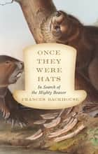 Once They Were Hats - In Search of the Mighty Beaver eBook by Frances Backhouse