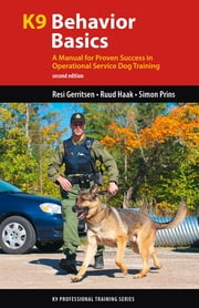 K9 Behavior Basics - A Manual for Proven Success in Operational Service Dog Training ebook by Resi Gerritsen,Ruud Haak,Simon Prins