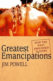 Greatest Emancipations - How the West Abolished Slavery ebook by Jim Powell