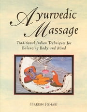 Ayurvedic Massage - Traditional Indian Techniques for Balancing Body and Mind ebook by Harish Johari