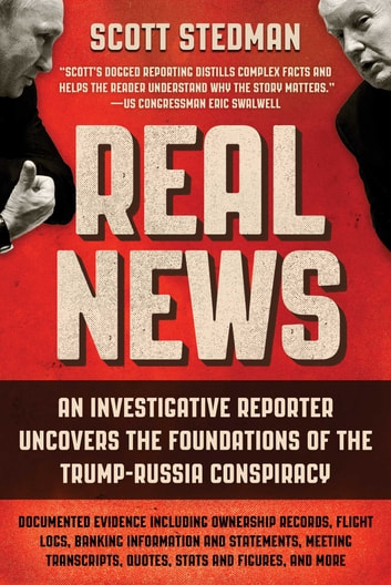 Real News - An Investigative Reporter Uncovers the Foundations of the Trump-Russia Conspiracy eBook by Scott Stedman