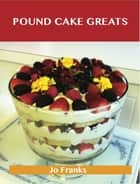 Pound Cake Greats: Delicious Pound Cake Recipes, The Top 69 Pound Cake Recipes ebook by Jo Franks