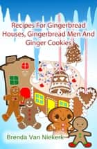 Recipes For Gingerbread Houses, Gingerbread Men And Ginger Cookies ebook by Brenda Van Niekerk