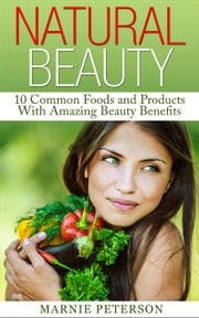 Natural Beauty: 10 Common Foods and Products With Amazing Beauty Benefits ebook by Marnie Peterson