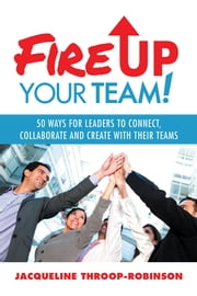 Fire Up Your Team - 50 Ways for Leaders to Connect, Collaborate and Create with Their Teams ebook by Jacqueline Throop-Robinson