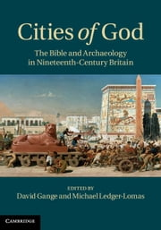 Cities of God - The Bible and Archaeology in Nineteenth-Century Britain ebook by David Gange,Michael Ledger-Lomas
