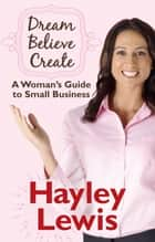 Dream Believe Create: A Woman's Guide to Small Business ebook by Hayley Lewis