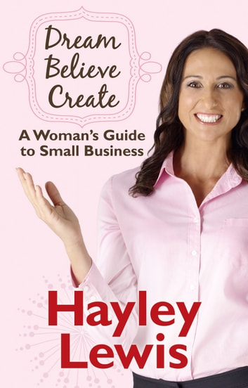 Dream Believe Create - A Woman's Guide to Small Business ebook by Hayley Lewis