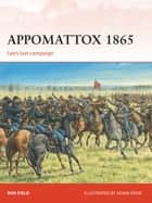 Appomattox 1865 - Lee's last campaign ebook by Ron Field, Mr Adam Hook