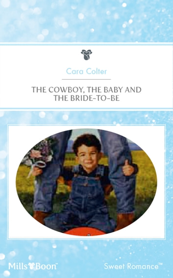 The Cowboy, The Baby And The Bride-To-Be ebook by Cara Colter