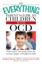 The Everything Parent's Guide to Children with OCD - Professional, reassuring advice for raising a happy, well-adjusted child eBook by Stephen Martin, Victoria Costello
