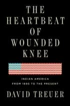 The Heartbeat of Wounded Knee - Indian America from 1890 to the Present ebook by David Treuer