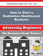 How to Start a Badminton Shuttlecock Business (Beginners Guide) - How to Start a Badminton Shuttlecock Business (Beginners Guide) ebook by Jenice Jordon