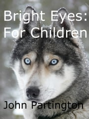 Bright Eyes: For Children ebook by John W Partington