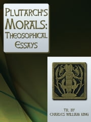 Plutarch's Morals Theosophical Essays ebook by Charles William King