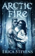 Arctic Fire (The Fire and Ice Series, Book 2) ebook by Erica Stevens