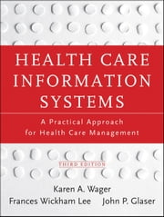 Health Care Information Systems - A Practical Approach for Health Care Management ebook by Karen A. Wager,John P. Glaser,Frances Wickham Lee