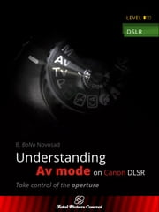 Understanding Av mode on Canon DSLR - Take control of the aperture ebook by B. BoNo Novosad
