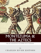 Montezuma and the Aztecs: The Life and Death of an Empire and Its Emperor ebook by Charles River Editors