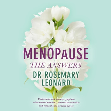 Menopause - The Answers - Understand and manage symptoms with natural solutions, alternative remedies and conventional medical advice audiobook by Dr Rosemary Leonard