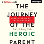 Journey of the Heroic Parent, The - Your Child's Struggle & The Road Home audiobook by Brad M. Reedy, Ph.D.
