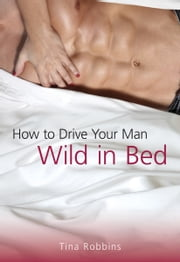 How to Drive Your Man Wild in Bed ebook by Tina Robbins