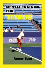 Mental Training For Tennis: Using Sports Psychology and Eastern Spiritual Practices As Tennis Training ebook by Roger Sam