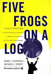 Five Frogs on a Log - A CEO's Field Guide to Accelerating the Transition in Mergers, Acquisitions And Gut Wrenching Change ebook by Mark L. Feldman,Michael F. Spratt